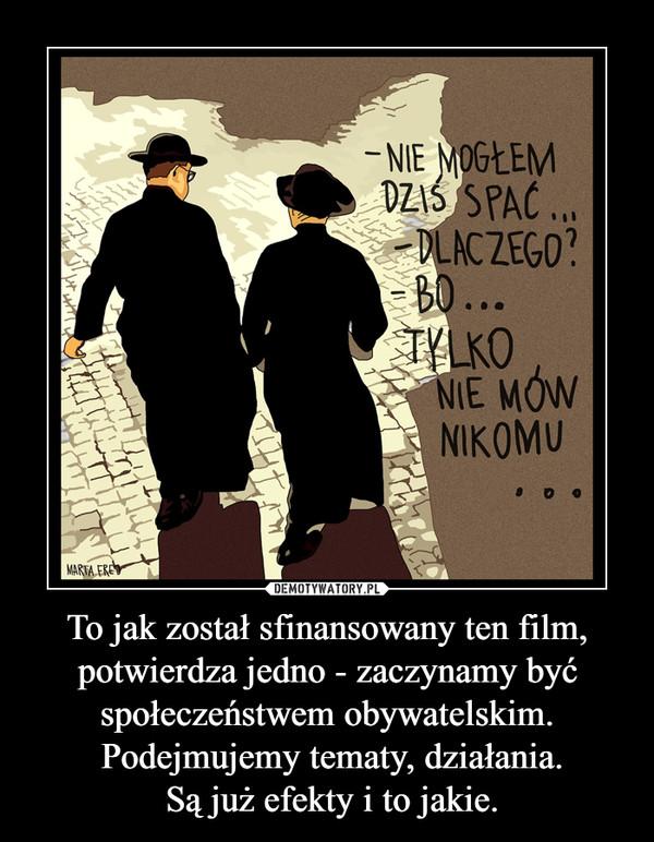 To jak został sfinansowany ten film, potwierdza jedno - zaczynamy być społeczeństwem obywatelskim. Podejmujemy tematy, działania. Są już efekty i to jakie. –