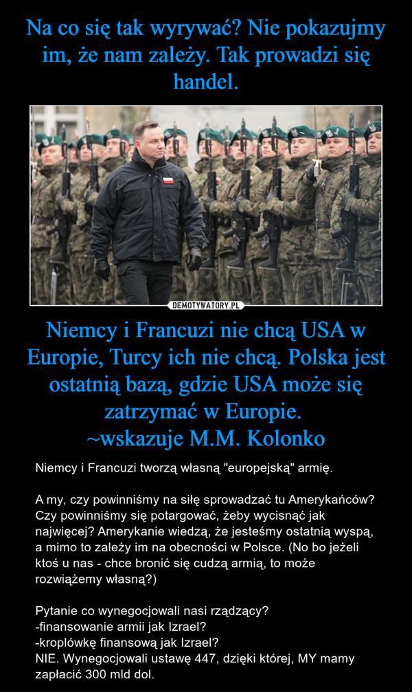 """Niemcy i Francuzi nie chcą USA w Europie, Turcy ich nie chcą. Polska jest ostatnią bazą, gdzie USA może się zatrzymać w Europie. ~wskazuje M.M. Kolonko – Niemcy i Francuzi tworzą własną """"europejską"""" armię. A my, czy powinniśmy na siłę sprowadzać tu Amerykańców? Czy powinniśmy się potargować, żeby wycisnąć jak najwięcej? Amerykanie wiedzą, że jesteśmy ostatnią wyspą, a mimo to zależy im na obecności w Polsce. (No bo jeżeli ktoś u nas - chce bronić się cudzą armią, to może rozwiążemy własną?)Pytanie co wynegocjowali nasi rządzący? -finansowanie armii jak Izrael?-kroplówkę finansową jak Izrael?NIE. Wynegocjowali ustawę 447, dzięki której, MY mamy zapłacić 300 mld dol."""