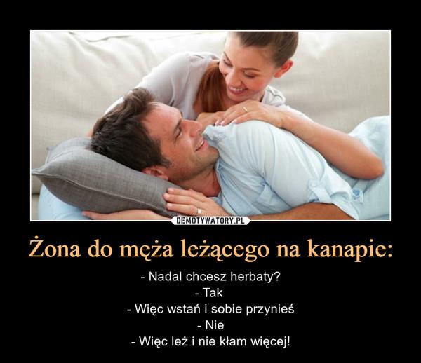 Żona do męża leżącego na kanapie: – - Nadal chcesz herbaty?- Tak - Więc wstań i sobie przynieś- Nie- Więc leż i nie kłam więcej!