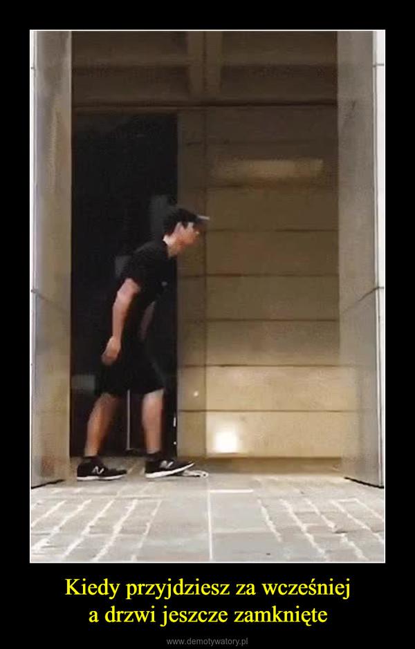 Kiedy przyjdziesz za wcześnieja drzwi jeszcze zamknięte –