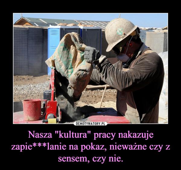 """Nasza """"kultura"""" pracy nakazuje zapie***lanie na pokaz, nieważne czy z sensem, czy nie. –"""