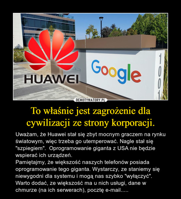 """To właśnie jest zagrożenie dla cywilizacji ze strony korporacji. – Uważam, że Huawei stał się zbyt mocnym graczem na rynku światowym, więc trzeba go utemperować. Nagle stał się """"szpiegiem"""".  Oprogramowanie giganta z USA nie będzie wspierać ich urządzeń.  Pamiętajmy, że większość naszych telefonów posiada oprogramowanie tego giganta. Wystarczy, ze staniemy się niewygodni dla systemu i mogą nas szybko """"wyłączyć"""". Warto dodać, ze większość ma u nich usługi, dane w chmurze (na ich serwerach), pocztę e-mail....."""