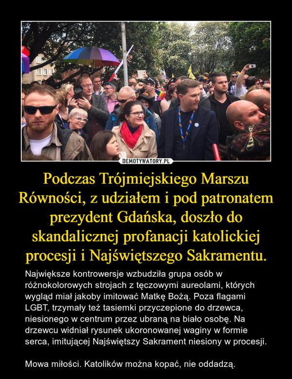 Podczas Trójmiejskiego Marszu Równości, z udziałem i pod patronatem prezydent Gdańska, doszło do skandalicznej profanacji katolickiej procesji i Najświętszego Sakramentu. – Największe kontrowersje wzbudziła grupa osób w różnokolorowych strojach z tęczowymi aureolami, których wygląd miał jakoby imitować Matkę Bożą. Poza flagami LGBT, trzymały też tasiemki przyczepione do drzewca, niesionego w centrum przez ubraną na biało osobę. Na drzewcu widniał rysunek ukoronowanej waginy w formie serca, imitującej Najświętszy Sakrament niesiony w procesji.  Mowa miłości. Katolików można kopać, nie oddadzą.