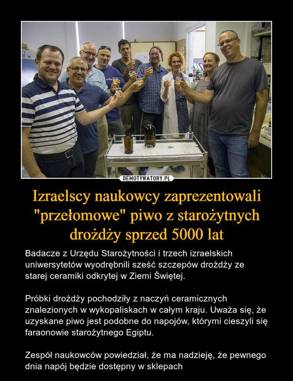 """Izraelscy naukowcy zaprezentowali """"przełomowe"""" piwo z starożytnych drożdży sprzed 5000 lat – Badacze z Urzędu Starożytności i trzech izraelskich uniwersytetów wyodrębnili sześć szczepów drożdży ze starej ceramiki odkrytej w Ziemi Świętej.Próbki drożdży pochodziły z naczyń ceramicznych znalezionych w wykopaliskach w całym kraju. Uważa się, że uzyskane piwo jest podobne do napojów, którymi cieszyli się faraonowie starożytnego Egiptu.Zespół naukowców powiedział, że ma nadzieję, że pewnego dnia napój będzie dostępny w sklepach"""
