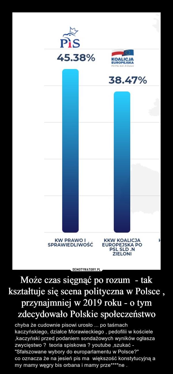 """Może czas sięgnąć po rozum  - tak kształtuje się scena polityczna w Polsce , przynajmniej w 2019 roku - o tym zdecydowało Polskie społeczeństwo – chyba że cudownie pisowi urosło ... po taśmach kaczyńskiego, działce Morawieckiego , pedofilii w kościele ,kaczyński przed podaniem sondażowych wyników ogłasza zwycięstwo ?  teoria spiskowa ? youtube ,szukać -  """"Sfałszowane wybory do europarlamentu w Polsce?"""" co oznacza że na jesień pis ma  większość konstytucyjną a my mamy węgry bis orbana i mamy prze****ne ."""