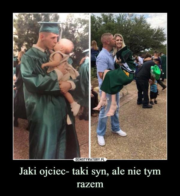 Jaki ojciec- taki syn, ale nie tym razem –