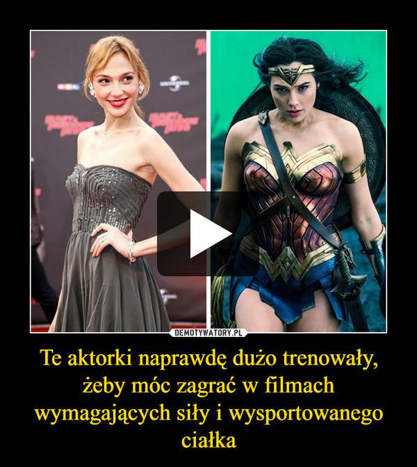 Te aktorki naprawdę dużo trenowały, żeby móc zagrać w filmach wymagających siły i wysportowanego ciałka –