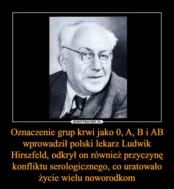 Oznaczenie grup krwi jako 0, A, B i AB wprowadził polski lekarz Ludwik Hirszfeld, odkrył on również przyczynę konfliktu serologicznego, co uratowało życie wielu noworodkom –