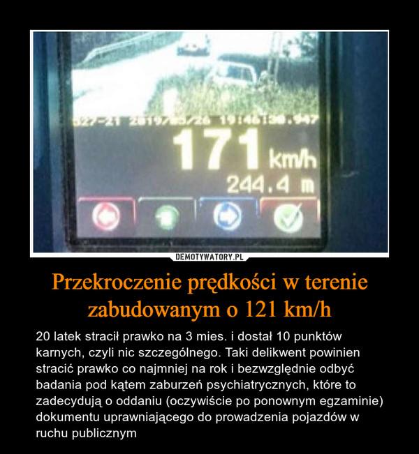 Przekroczenie prędkości w terenie zabudowanym o 121 km/h – 20 latek stracił prawko na 3 mies. i dostał 10 punktów karnych, czyli nic szczególnego. Taki delikwent powinien stracić prawko co najmniej na rok i bezwzględnie odbyć badania pod kątem zaburzeń psychiatrycznych, które to zadecydują o oddaniu (oczywiście po ponownym egzaminie) dokumentu uprawniającego do prowadzenia pojazdów w ruchu publicznym