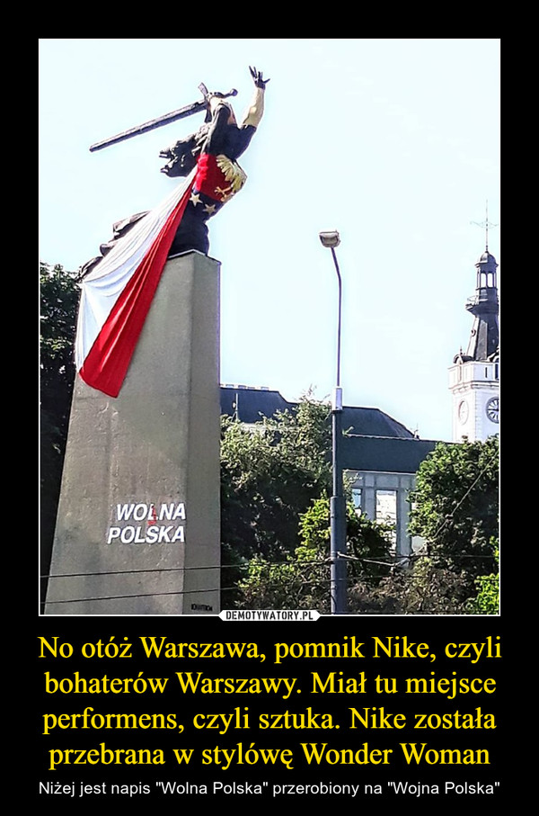 """No otóż Warszawa, pomnik Nike, czyli bohaterów Warszawy. Miał tu miejsce performens, czyli sztuka. Nike została przebrana w stylówę Wonder Woman – Niżej jest napis """"Wolna Polska"""" przerobiony na """"Wojna Polska"""""""