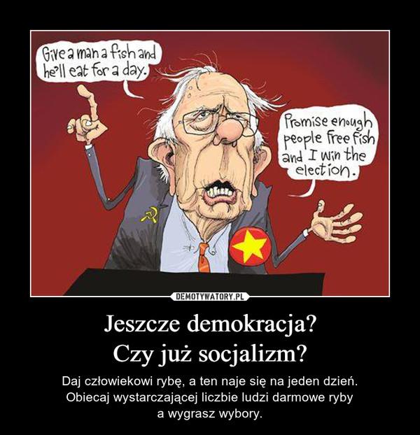Jeszcze demokracja?Czy już socjalizm? – Daj człowiekowi rybę, a ten naje się na jeden dzień.Obiecaj wystarczającej liczbie ludzi darmowe rybya wygrasz wybory.