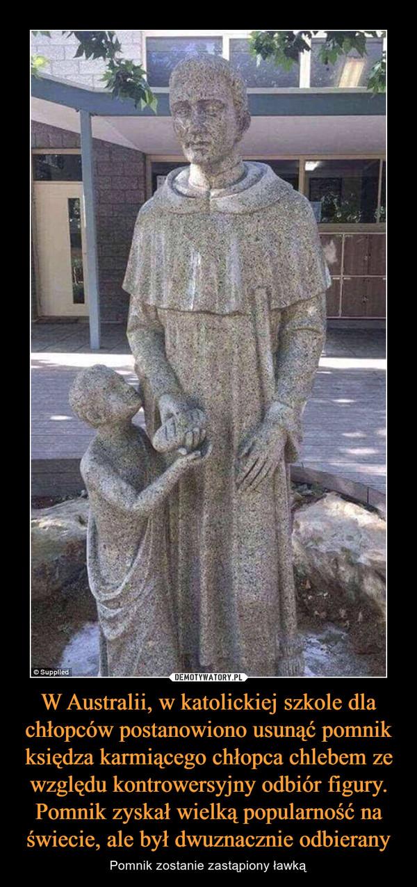 W Australii, w katolickiej szkole dla chłopców postanowiono usunąć pomnik księdza karmiącego chłopca chlebem ze względu kontrowersyjny odbiór figury. Pomnik zyskał wielką popularność na świecie, ale był dwuznacznie odbierany – Pomnik zostanie zastąpiony ławką