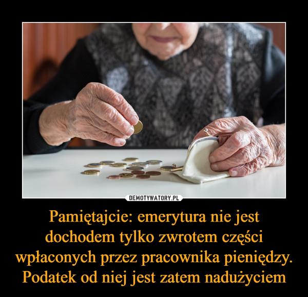 Pamiętajcie: emerytura nie jest dochodem tylko zwrotem części wpłaconych przez pracownika pieniędzy. Podatek od niej jest zatem nadużyciem –