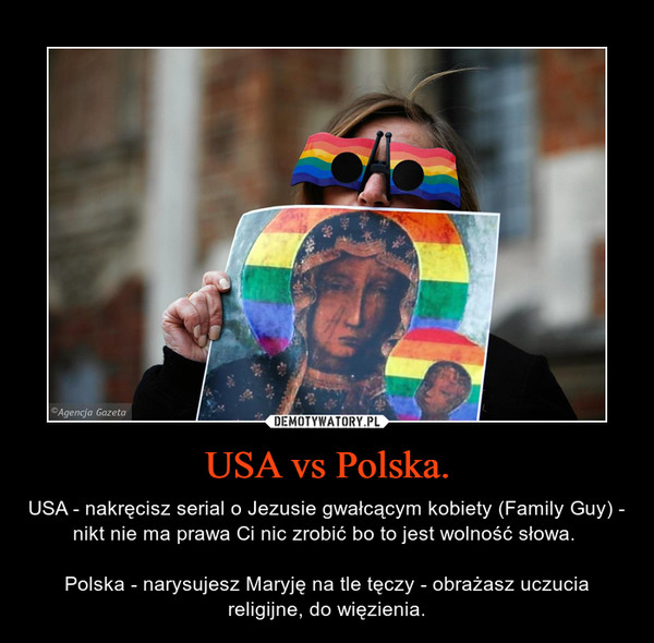 USA vs Polska. – USA - nakręcisz serial o Jezusie gwałcącym kobiety (Family Guy) - nikt nie ma prawa Ci nic zrobić bo to jest wolność słowa. Polska - narysujesz Maryję na tle tęczy - obrażasz uczucia religijne, do więzienia.