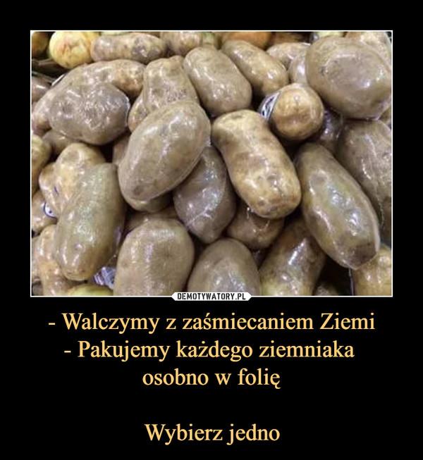 - Walczymy z zaśmiecaniem Ziemi- Pakujemy każdego ziemniaka osobno w folięWybierz jedno –