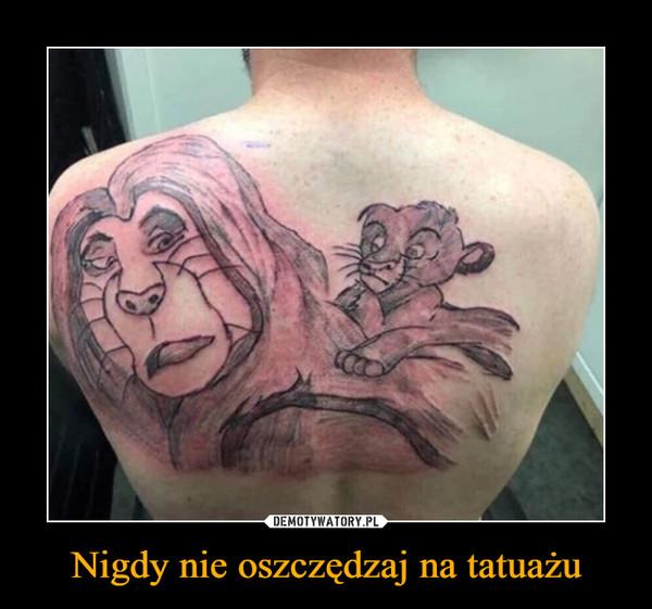 Nigdy nie oszczędzaj na tatuażu –