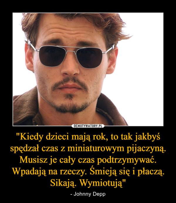 """""""Kiedy dzieci mają rok, to tak jakbyś spędzał czas z miniaturowym pijaczyną. Musisz je cały czas podtrzymywać. Wpadają na rzeczy. Śmieją się i płaczą. Sikają. Wymiotują"""" – - Johnny Depp"""