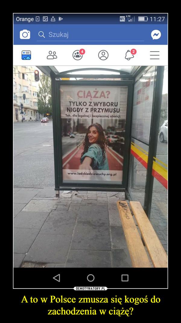 A to w Polsce zmusza się kogoś do zachodzenia w ciążę? –