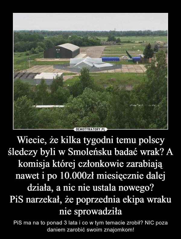Wiecie, że kilka tygodni temu polscy śledczy byli w Smoleńsku badać wrak? A komisja której członkowie zarabiają nawet i po 10.000zł miesięcznie dalej działa, a nic nie ustala nowego?PiS narzekał, że poprzednia ekipa wraku nie sprowadziła – PiS ma na to ponad 3 lata i co w tym temacie zrobił? NIC poza daniem zarobić swoim znajomkom!