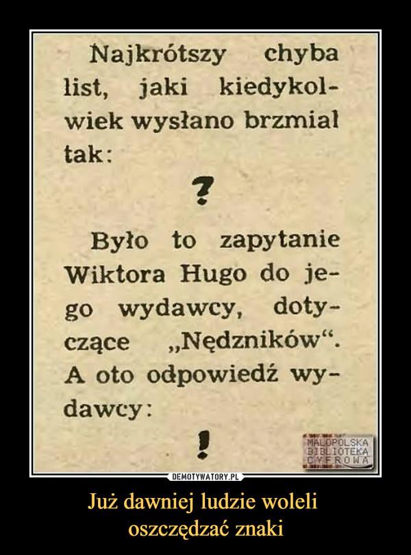 """Już dawniej ludzie woleli oszczędzać znaki –  Najkrótszy chyba list, jaki kiedykol-wiek wysłano brzmiał tak: ? Było to zapytanie Wiktora Hugo do je-go wydawcy, doty-czące """"Nędzników"""". A oto odpowiedź wy-dawcy: !"""