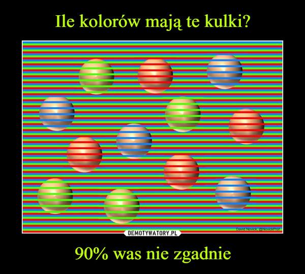 90% was nie zgadnie –