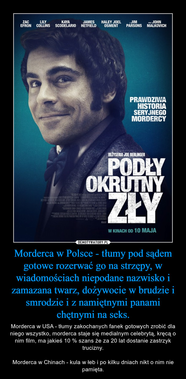 Morderca w Polsce - tłumy pod sądem gotowe rozerwać go na strzępy, w wiadomościach niepodane nazwisko i zamazana twarz, dożywocie w brudzie i smrodzie i z namiętnymi panami chętnymi na seks. – Morderca w USA - tłumy zakochanych fanek gotowych zrobić dla niego wszystko, morderca staje się medialnym celebrytą, kręcą o nim film, ma jakieś 10 % szans że za 20 lat dostanie zastrzyk trucizny.Morderca w Chinach - kula w łeb i po kilku dniach nikt o nim nie pamięta.