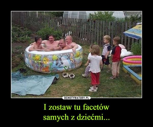 I zostaw tu facetówsamych z dziećmi... –