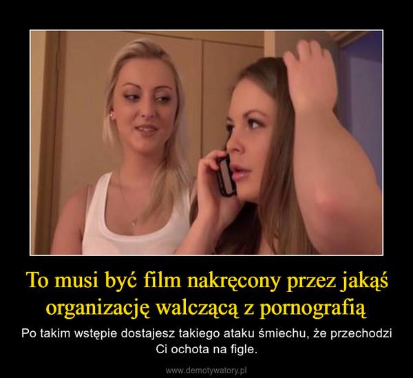 To musi być film nakręcony przez jakąś organizację walczącą z pornografią – Po takim wstępie dostajesz takiego ataku śmiechu, że przechodzi Ci ochota na figle.