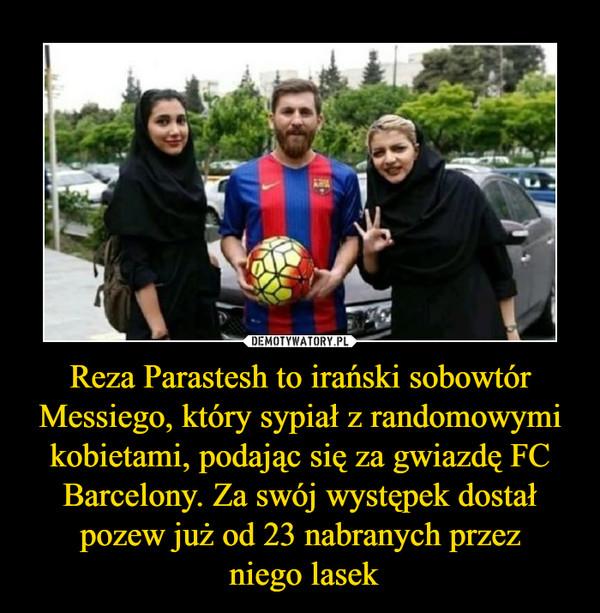 Reza Parastesh to irański sobowtór Messiego, który sypiał z randomowymi kobietami, podając się za gwiazdę FC Barcelony. Za swój występek dostał pozew już od 23 nabranych przez niego lasek –