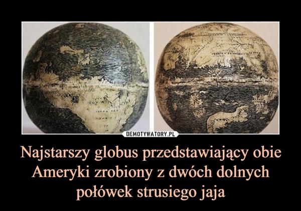 Najstarszy globus przedstawiający obie Ameryki zrobiony z dwóch dolnych połówek strusiego jaja –