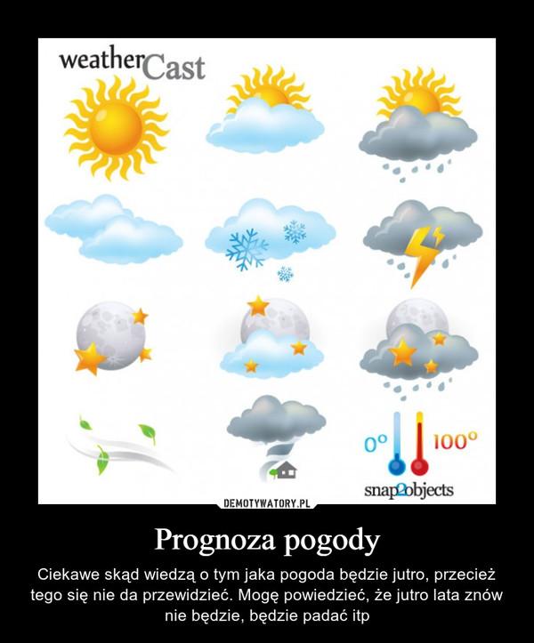 Prognoza pogody – Ciekawe skąd wiedzą o tym jaka pogoda będzie jutro, przecież tego się nie da przewidzieć. Mogę powiedzieć, że jutro lata znów nie będzie, będzie padać itp