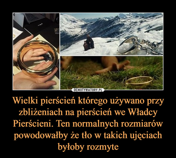 Wielki pierścień którego używano przy zbliżeniach na pierścień we Władcy Pierścieni. Ten normalnych rozmiarów powodowałby że tło w takich ujęciach byłoby rozmyte –