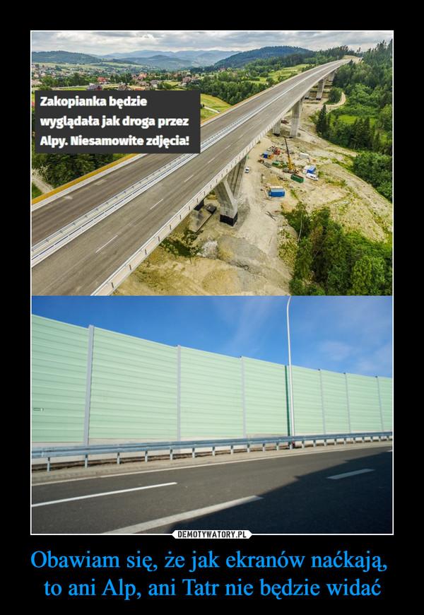Obawiam się, że jak ekranów naćkają, to ani Alp, ani Tatr nie będzie widać –  Zakopianka będziewyglądała jak droga przezAlpy. Niesamowito zdjęcia!