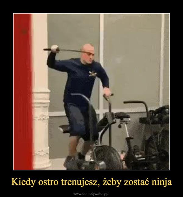 Kiedy ostro trenujesz, żeby zostać ninja –