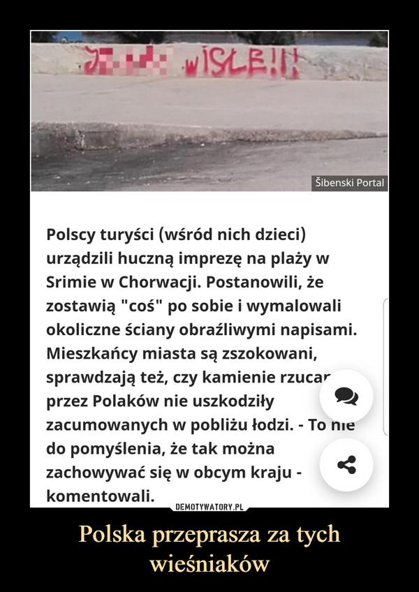 """Polska przeprasza za tych wieśniaków –  Polscy turyści (wśród nich dzieci) urządzili huczną imprezę na plaży w Srimie w Chorwacji. Postanowili, że zostawią """"coś"""" po sobie i wymalowali okoliczne ściany obraźliwymi napisami. Mieszkańcy miasta są zszokowani, sprawdzają też, czy kamienie rzucane przez Polaków nie uszkodziły zacumowanych w pobliżu łodzi. - To nie do pomyślenia, że tak można zachowywać się w obcym kraju - komentowali."""