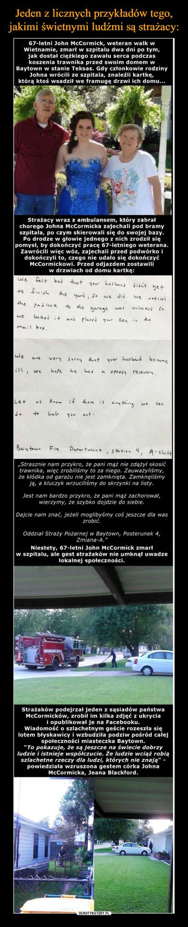 """–  67-letni John McCormick, weteran walk wWietnamie, zmarł w szpitalu dwa dni po tym,jak dostał ciężkiego zawału serca podczaskoszenia trawnika przed swoim domem wBaytown w stanie Teksas. Gdy członkowie rodzinyJohna wrócili ze szpitala, znaleźli kartkę,którą ktoś wsadził we framugę drzwi ich domu...Strażacy wraz z ambulansem, który zabrałchorego Johna McCormicka zajechali pod bramyszpitala, po czym skierowali się do swojej bazyPo drodze w głowie jednego z nich zrodził siępomysł, by dokończyć pracę 67-letniego weterana.Zawrócili więc wóz, zajechali przed podwórko idokończyli to, czego nie udało się dokończyćMcCormickowi. Przed odjazdem zostawiliw drzwiach od domu kartkę:felt bad that your husbri diat ge+wet finishhe yad, sowe di we titheckto e garaslocked an Placed 1. Ke iwemail bexweYo hsdbecaneverコ Srrythathashofehespeedy recaver.K;f 礼en isLetthinghelrutBaytaDeprtmentFirsktion A-sit4""""Strasznie nam przykro, że pani mąż nie zdążył skosićtrawnika, więc zrobiliśmy to za niego. Zauważyliśmy,że kłódka od garażu nie jest zamknięta. Zamknęliśmyja, a kluczyk wrzuciliśmy do skrzynki na listy.Jest nam bardzo przykro, że pani mąż zachorował,wierzymy, że szybko dojdzie do siebie.Dajcie nam znać, jeżeli moglibyśmy coś jeszcze dla waszrobić.Oddział Straży Pożarnej w Baytown, Posterunek 4,Zmiana-A.""""Niestety, 67-letni John McCormick zmartw szpitalu, ale gest strażaków nie umknął uwadzelokalnej społeczności.Strażaków podejrzał jeden z sąsiadów państwaMcCormicków, zrobił im kilka zdjęć z ukryciai opublikował je na Facebooku.Wiadomość o szlachetnym geście rozeszła sięlotem błyskawicy i wzbudziła podziw pośród całejspołeczności miasteczka Baytown.""""To pokazuje, że są jeszcze na świecie dobrzyludzie i istnieje współczucie. że ludzie wciąż robiąszlachetne rzeczy dla ludzi, których nie znają""""-powiedziała wzruszona gestem córka JohnaMcCormicka, Jeana Blackford."""