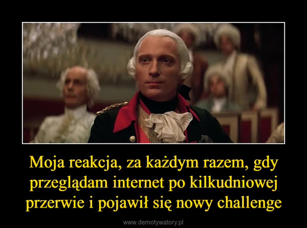 Moja reakcja, za każdym razem, gdy przeglądam internet po kilkudniowej przerwie i pojawił się nowy challenge –