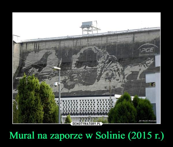 Mural na zaporze w Solinie (2015 r.) –