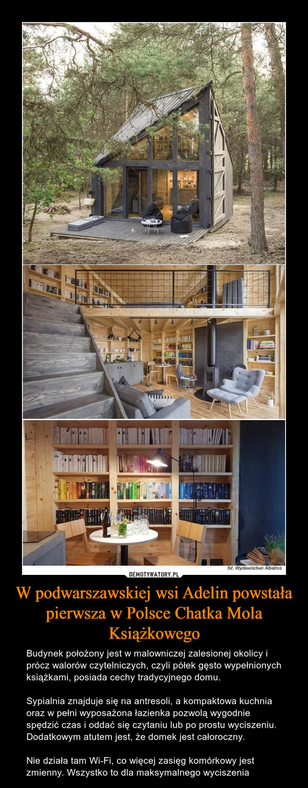 W podwarszawskiej wsi Adelin powstała pierwsza w Polsce Chatka Mola Książkowego – Budynek położony jest w malowniczej zalesionej okolicy i prócz walorów czytelniczych, czyli półek gęsto wypełnionych książkami, posiada cechy tradycyjnego domu.Sypialnia znajduje się na antresoli, a kompaktowa kuchnia oraz w pełni wyposażona łazienka pozwolą wygodnie spędzić czas i oddać się czytaniu lub po prostu wyciszeniu. Dodatkowym atutem jest, że domek jest całoroczny.Nie działa tam Wi-Fi, co więcej zasięg komórkowy jest zmienny. Wszystko to dla maksymalnego wyciszenia