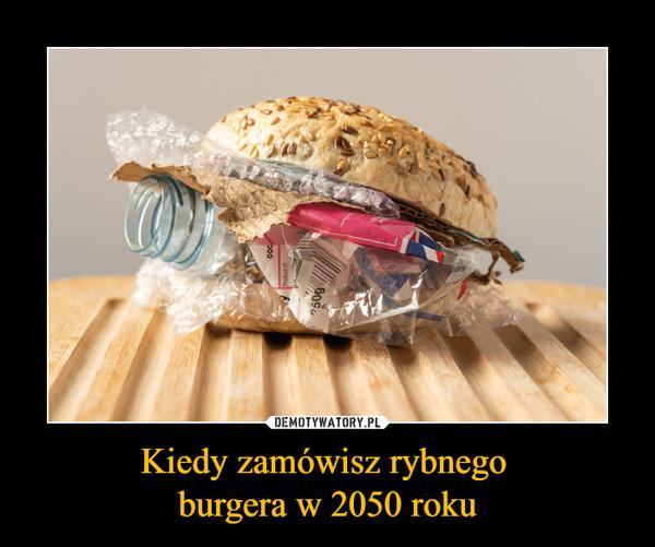 Kiedy zamówisz rybnego burgera w 2050 roku –