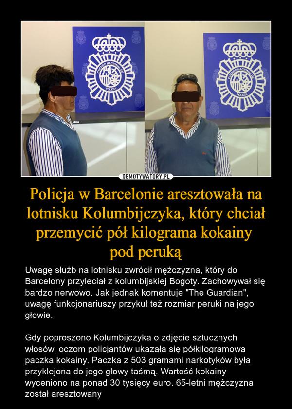 """Policja w Barcelonie aresztowała na lotnisku Kolumbijczyka, który chciał przemycić pół kilograma kokainy pod peruką – Uwagę służb na lotnisku zwrócił mężczyzna, który do Barcelony przyleciał z kolumbijskiej Bogoty. Zachowywał się bardzo nerwowo. Jak jednak komentuje """"The Guardian"""", uwagę funkcjonariuszy przykuł też rozmiar peruki na jego głowie. Gdy poproszono Kolumbijczyka o zdjęcie sztucznych włosów, oczom policjantów ukazała się półkilogramowa paczka kokainy. Paczka z 503 gramami narkotyków była przyklejona do jego głowy taśmą. Wartość kokainy wyceniono na ponad 30 tysięcy euro. 65-letni mężczyzna został aresztowany"""