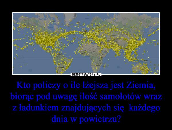 Kto policzy o ile lżejsza jest Ziemia, biorąc pod uwagę ilość samolotów wraz z ładunkiem znajdujących się  każdego dnia w powietrzu? –