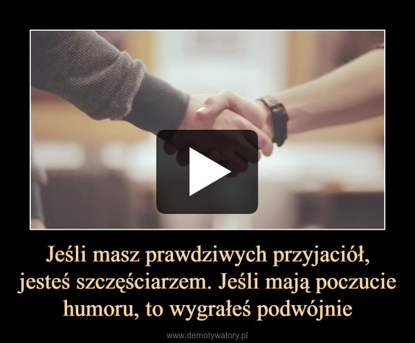 Jeśli masz prawdziwych przyjaciół, jesteś szczęściarzem. Jeśli mają poczucie humoru, to wygrałeś podwójnie –
