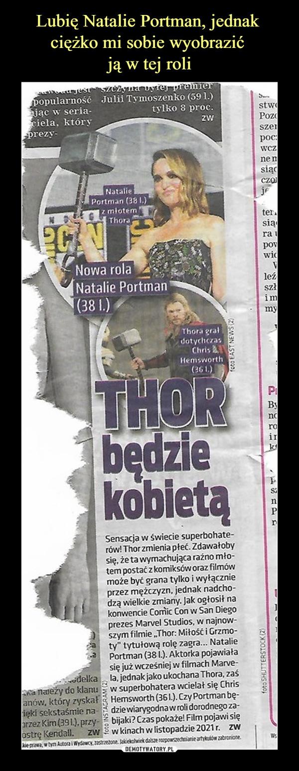 –  Natalie Portman z młotem Thora Nowa rola Thora grał Chris Hemsworth Thor będzie kobietą Sensacja w świecie superbohaterów! Zhor zmienia płeć. Zdawałoby się, że ta wymachująca raźno młotem postać z komiksów oraz filmów może być grana tylko i wyłącznie przez mężczyzn, jednak nachodzą wielkie zmiany, jak ogłosił na konwencie Comic Con w San Diego prezes Marvel Studios, w najnowszym filmie Thor: Miłość i grzmoty tytułową rolę zagra.. Natalie Portman. Aktorka pojawiała się juz wcześniej w filmach Marvela, jednak jako ukochana Thora, zaś w superbohatera wcielał się Chris Hemsworth. Czy Portman będzie wiarygodna w roli dorodnego zabijaki? Czas pokaże! Film pojawi się w kinach w listopadzie 2021