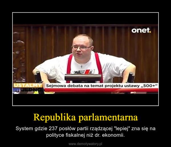 """Republika parlamentarna – System gdzie 237 posłów partii rządzącej """"lepiej"""" zna się na polityce fiskalnej niż dr. ekonomii."""