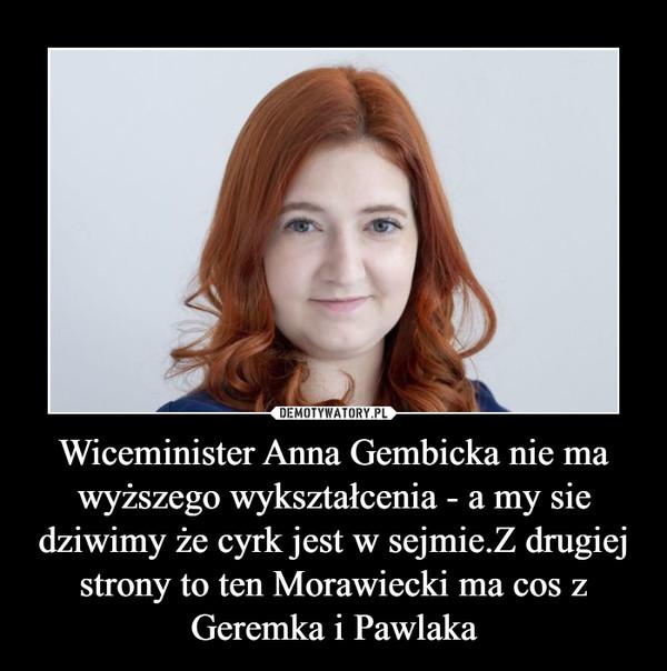 Wiceminister Anna Gembicka nie ma wyższego wykształcenia - a my sie dziwimy że cyrk jest w sejmie.Z drugiej strony to ten Morawiecki ma cos z Geremka i Pawlaka –