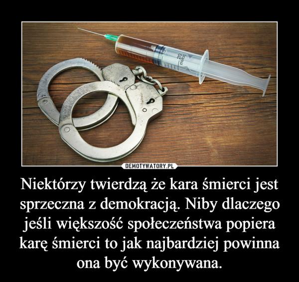 Niektórzy twierdzą że kara śmierci jest sprzeczna z demokracją. Niby dlaczego jeśli większość społeczeństwa popiera karę śmierci to jak najbardziej powinna ona być wykonywana. –