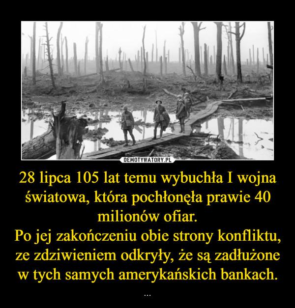 28 lipca 105 lat temu wybuchła I wojna światowa, która pochłonęła prawie 40 milionów ofiar.Po jej zakończeniu obie strony konfliktu, ze zdziwieniem odkryły, że są zadłużone w tych samych amerykańskich bankach. – ...