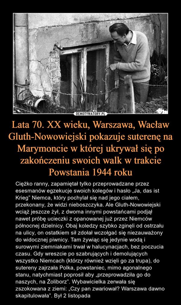 """Lata 70. XX wieku, Warszawa, Wacław Gluth-Nowowiejski pokazuje suterenę na Marymoncie w której ukrywał się po zakończeniu swoich walk w trakcie Powstania 1944 roku – Ciężko ranny, zapamiętał tylko przeprowadzane przez esesmanów egzekucje swoich kolegów i hasło """"Ja, das ist Krieg"""" Niemca, który pochylał się nad jego ciałem, przekonany, że widzi nieboszczyka. Ale Gluth-Nowowiejski wciąż jeszcze żył, z dwoma innymi powstańcami podjął nawet próbę ucieczki z opanowanej już przez Niemców północnej dzielnicy. Obaj koledzy szybko zginęli od ostrzału na ulicy, on ostatkiem sił zdołał wczołgać się niezauważony do widocznej piwnicy. Tam żywiąc się jedynie wodą i surowymi ziemniakami trwał w halucynacjach, bez poczucia czasu. Gdy wreszcie po szabrujących i demolujących wszystko Niemcach (którzy również wzięli go za trupa), do sutereny zajrzała Polka, powstaniec, mimo agonalnego stanu, natychmiast poprosił aby """"przeprowadziła go do naszych, na Żoliborz"""". Wybawicielka zerwała się zszokowana z ziemi: """"Czy pan zwariował? Warszawa dawno skapitulowała"""". Był 2 listopada"""