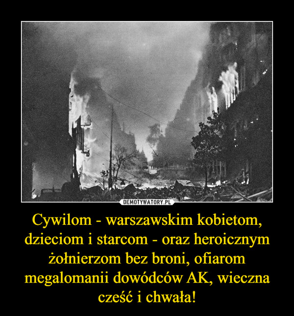 Cywilom - warszawskim kobietom, dzieciom i starcom - oraz heroicznym żołnierzom bez broni, ofiarom megalomanii dowódców AK, wieczna cześć i chwała! –